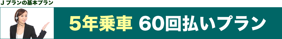 Jプランの基本プラン 5年乗車 60回払いプラン